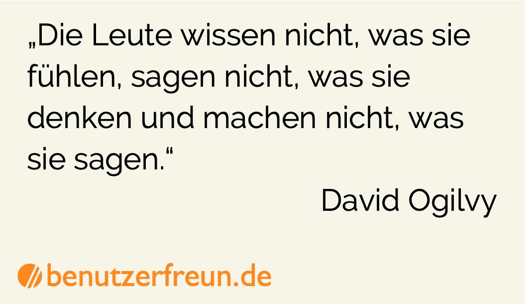 Die Leute wissen nicht, was sie fühlen, sagen nicht, was sie denken und machen nicht, was sie sagen. - David Ogilvy